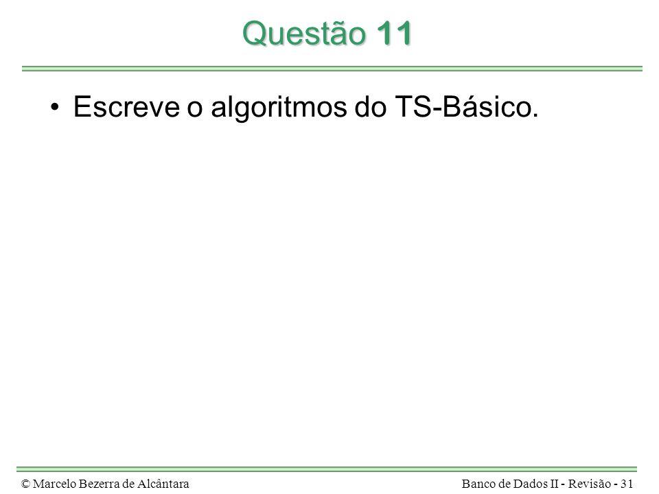 © Marcelo Bezerra de AlcântaraBanco de Dados II - Revisão - 31 Questão 11 Escreve o algoritmos do TS-Básico.