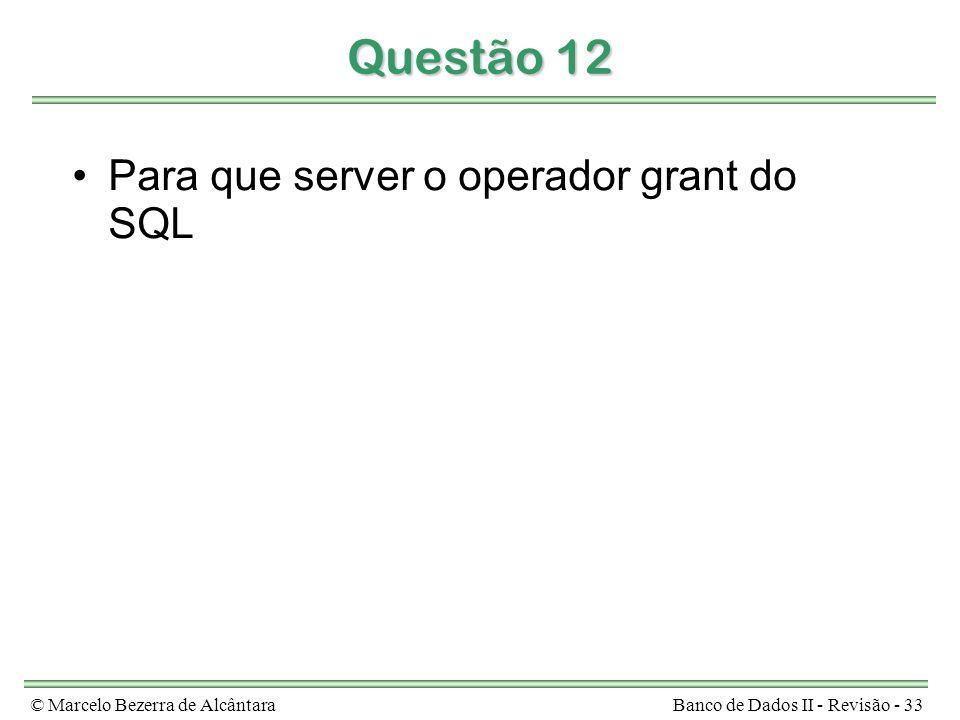 © Marcelo Bezerra de AlcântaraBanco de Dados II - Revisão - 33 Questão 12 Para que server o operador grant do SQL