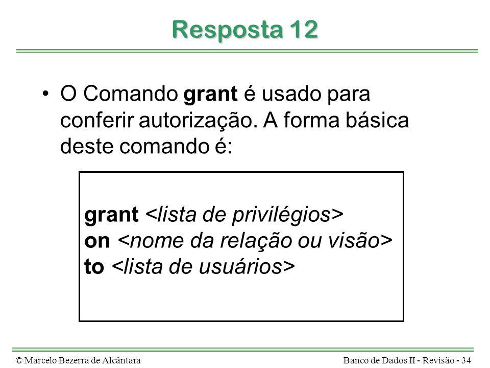 © Marcelo Bezerra de AlcântaraBanco de Dados II - Revisão - 34 Resposta 12 O Comando grant é usado para conferir autorização. A forma básica deste com