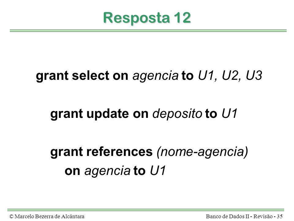 © Marcelo Bezerra de AlcântaraBanco de Dados II - Revisão - 35 Resposta 12 grant select on agencia to U1, U2, U3 grant update on deposito to U1 grant