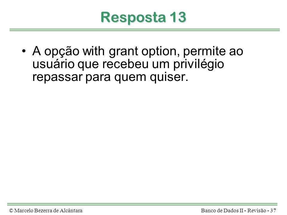 © Marcelo Bezerra de AlcântaraBanco de Dados II - Revisão - 37 Resposta 13 A opção with grant option, permite ao usuário que recebeu um privilégio rep