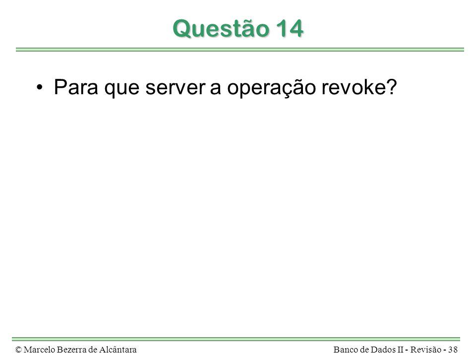 © Marcelo Bezerra de AlcântaraBanco de Dados II - Revisão - 38 Questão 14 Para que server a operação revoke?