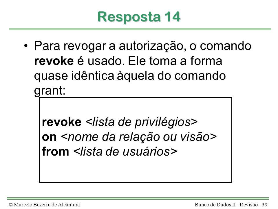 © Marcelo Bezerra de AlcântaraBanco de Dados II - Revisão - 39 Resposta 14 Para revogar a autorização, o comando revoke é usado. Ele toma a forma quas