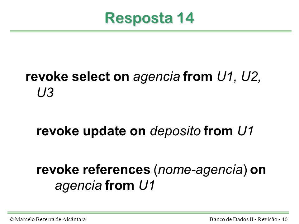 © Marcelo Bezerra de AlcântaraBanco de Dados II - Revisão - 40 Resposta 14 revoke select on agencia from U1, U2, U3 revoke update on deposito from U1