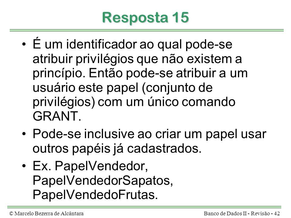 © Marcelo Bezerra de AlcântaraBanco de Dados II - Revisão - 42 Resposta 15 É um identificador ao qual pode-se atribuir privilégios que não existem a p