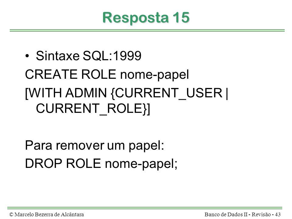 © Marcelo Bezerra de AlcântaraBanco de Dados II - Revisão - 43 Resposta 15 Sintaxe SQL:1999 CREATE ROLE nome-papel [WITH ADMIN {CURRENT_USER | CURRENT