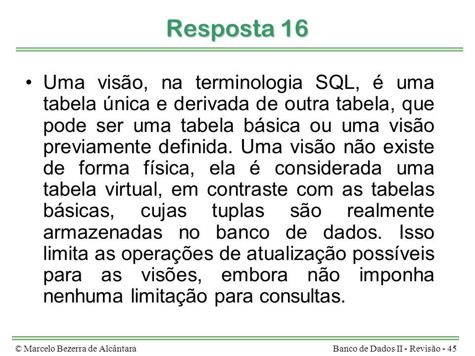 © Marcelo Bezerra de AlcântaraBanco de Dados II - Revisão - 45 Resposta 16 Uma visão, na terminologia SQL, é uma tabela única e derivada de outra tabe