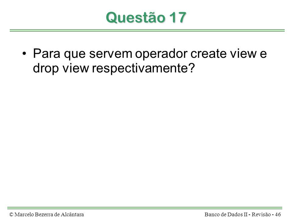 © Marcelo Bezerra de AlcântaraBanco de Dados II - Revisão - 46 Questão 17 Para que servem operador create view e drop view respectivamente?