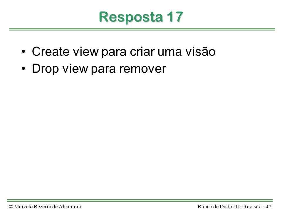 © Marcelo Bezerra de AlcântaraBanco de Dados II - Revisão - 47 Resposta 17 Create view para criar uma visão Drop view para remover