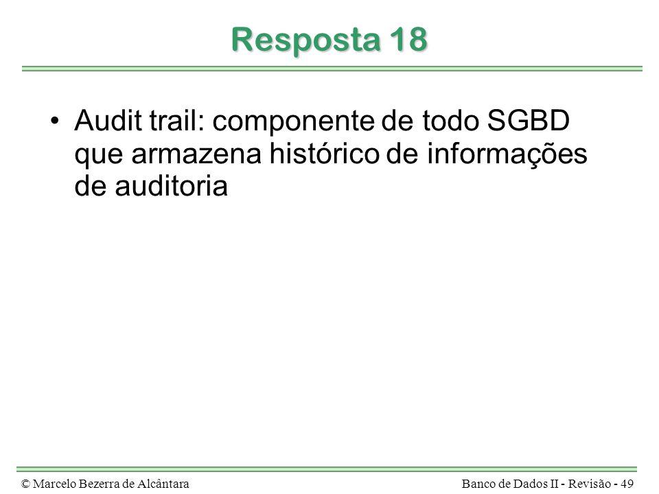 © Marcelo Bezerra de AlcântaraBanco de Dados II - Revisão - 49 Resposta 18 Audit trail: componente de todo SGBD que armazena histórico de informações