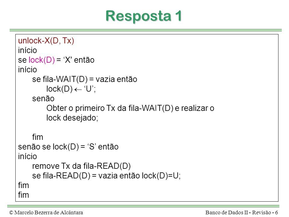 © Marcelo Bezerra de AlcântaraBanco de Dados II - Revisão - 6 Resposta 1 unlock-X(D, Tx) início se lock(D) = X' então início se fila-WAIT(D) = vazia e