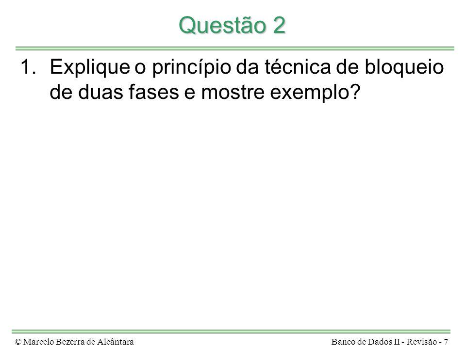 © Marcelo Bezerra de AlcântaraBanco de Dados II - Revisão - 7 Questão 2 1.Explique o princípio da técnica de bloqueio de duas fases e mostre exemplo?