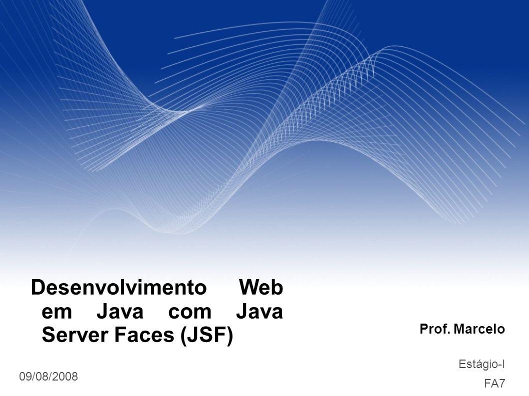 Prof. Marcelo Estágio-I FA7 09/08/2008 Desenvolvimento Web em Java com Java Server Faces (JSF)