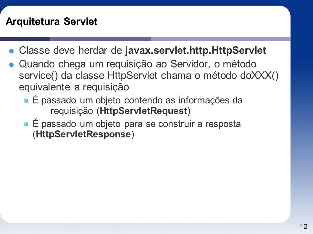 12 Arquitetura Servlet Classe deve herdar de javax.servlet.http.HttpServlet Quando chega um requisição ao Servidor, o método service() da classe HttpS