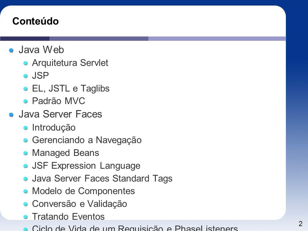 2 Conteúdo Java Web Arquitetura Servlet JSP EL, JSTL e Taglibs Padrão MVC Java Server Faces Introdução Gerenciando a Navegação Managed Beans JSF Expre