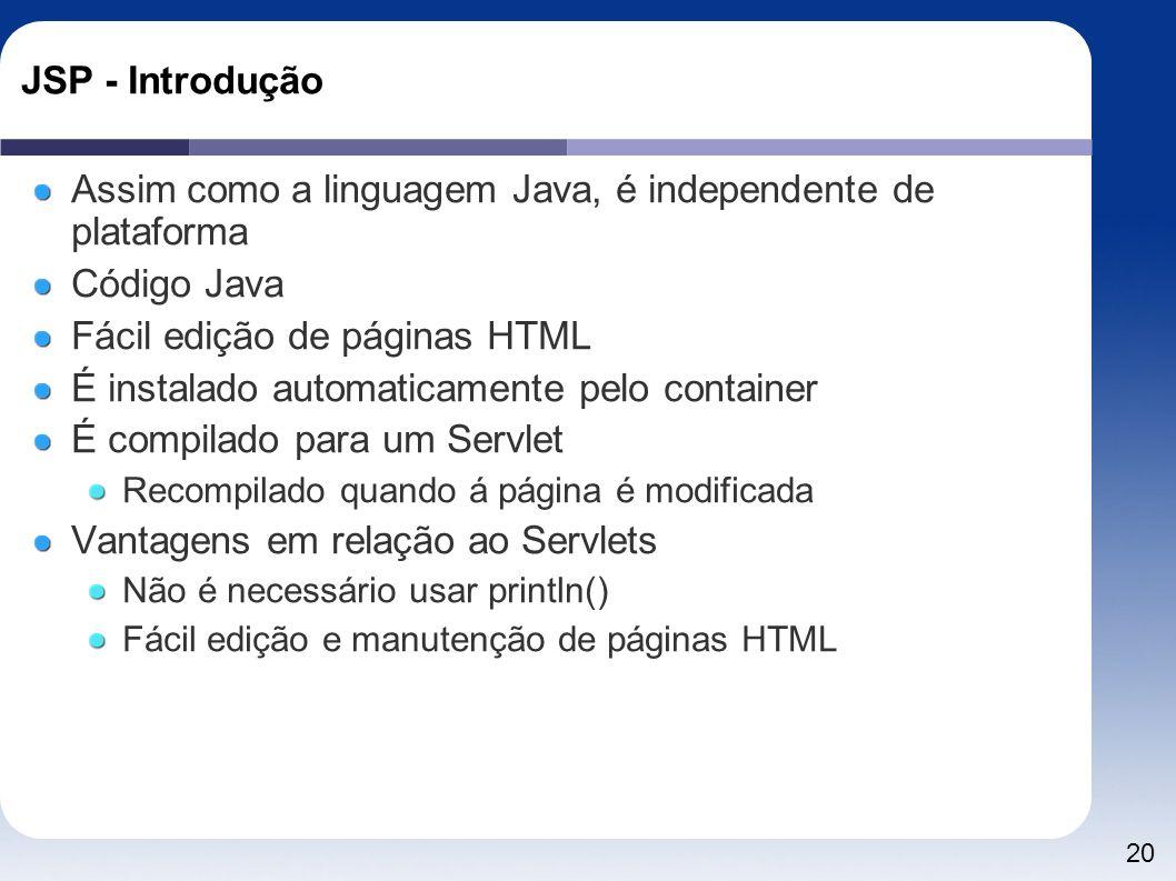 20 JSP - Introdução Assim como a linguagem Java, é independente de plataforma Código Java Fácil edição de páginas HTML É instalado automaticamente pel