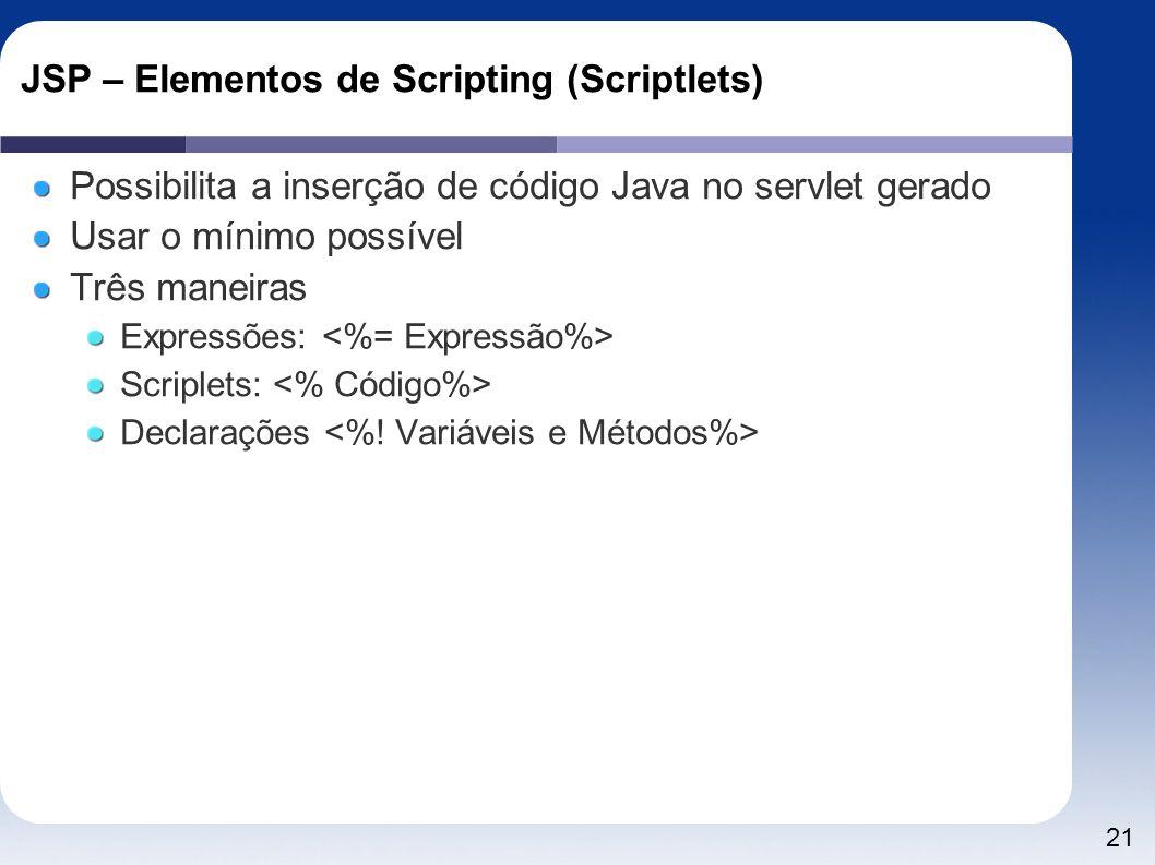 21 JSP – Elementos de Scripting (Scriptlets) Possibilita a inserção de código Java no servlet gerado Usar o mínimo possível Três maneiras Expressões: