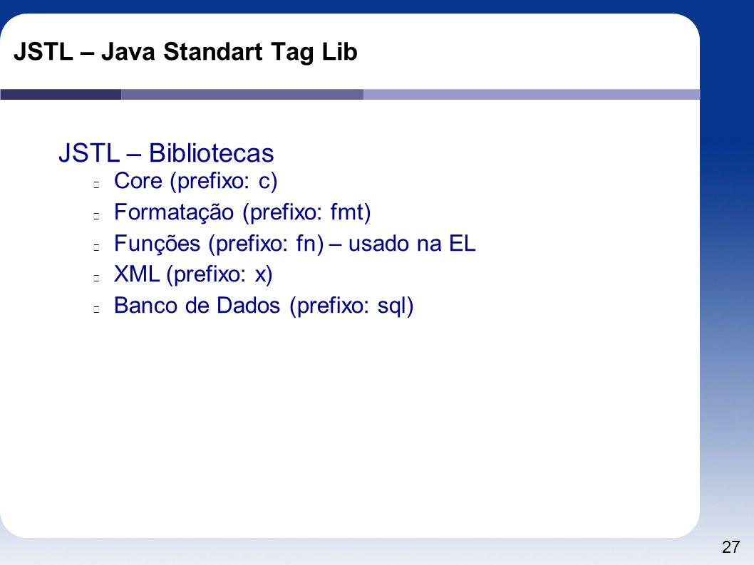 27 JSTL – Java Standart Tag Lib JSTL – Bibliotecas Core (prefixo: c) Formatação (prefixo: fmt) Funções (prefixo: fn) – usado na EL XML (prefixo: x) Ba