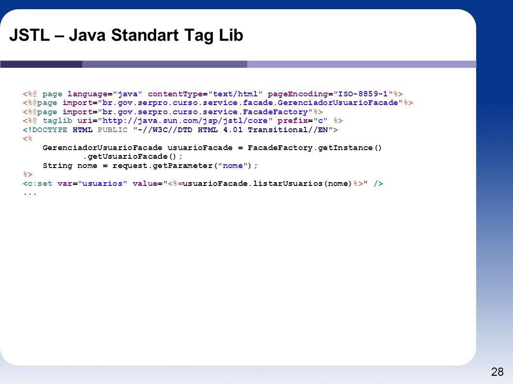28 JSTL – Java Standart Tag Lib <% GerenciadorUsuarioFacade usuarioFacade = FacadeFactory.getInstance().getUsuarioFacade(); String nome = request.getP