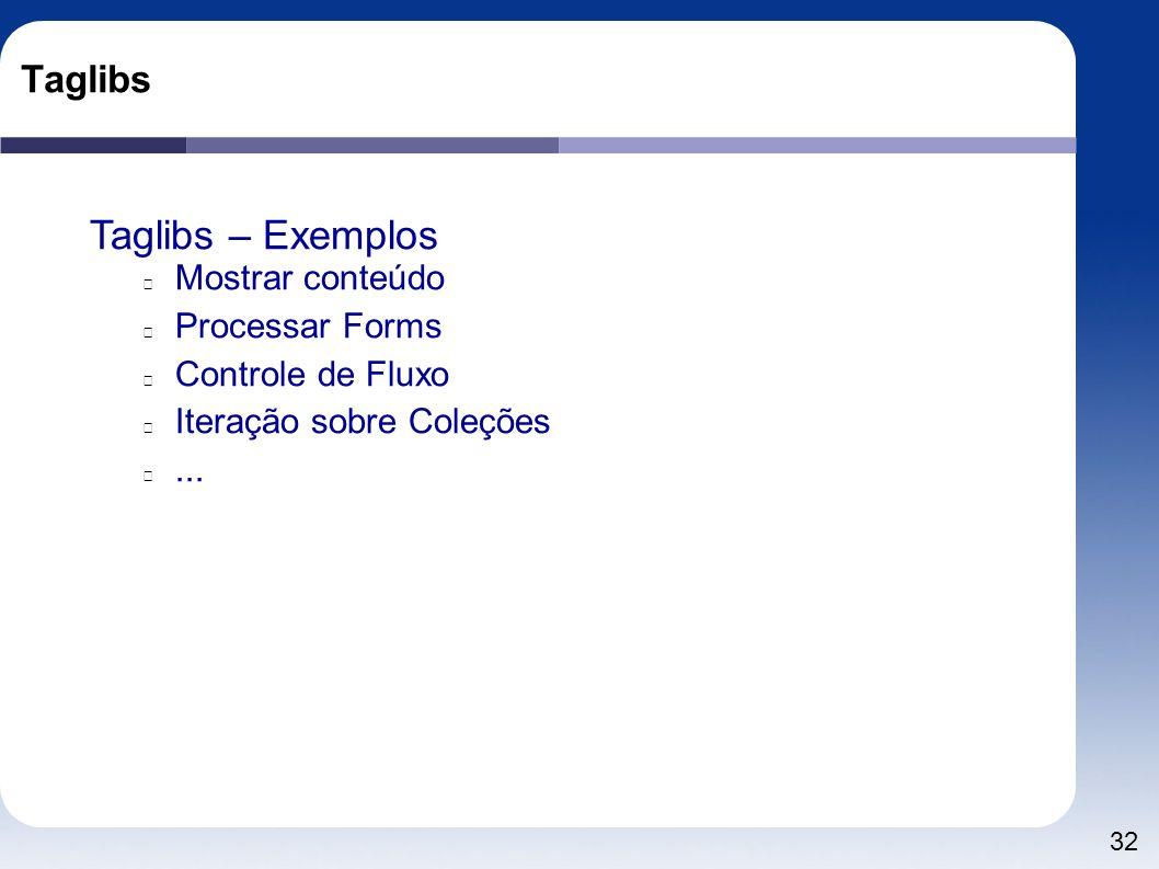 32 Taglibs Taglibs – Exemplos Mostrar conteúdo Processar Forms Controle de Fluxo Iteração sobre Coleções...