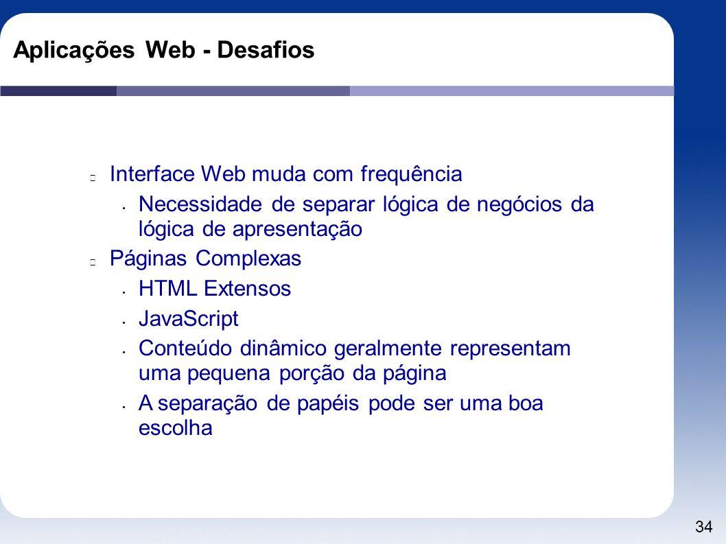 34 Aplicações Web - Desafios Interface Web muda com frequência Necessidade de separar lógica de negócios da lógica de apresentação Páginas Complexas H