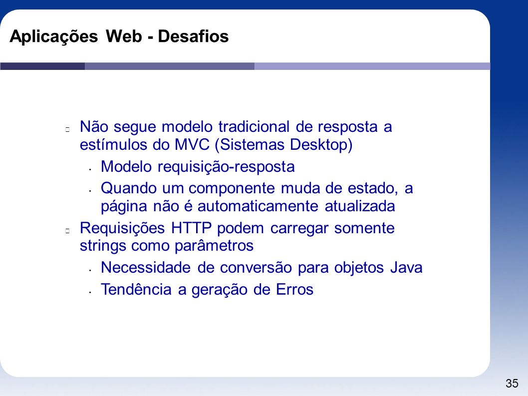 35 Aplicações Web - Desafios Não segue modelo tradicional de resposta a estímulos do MVC (Sistemas Desktop) Modelo requisição-resposta Quando um compo