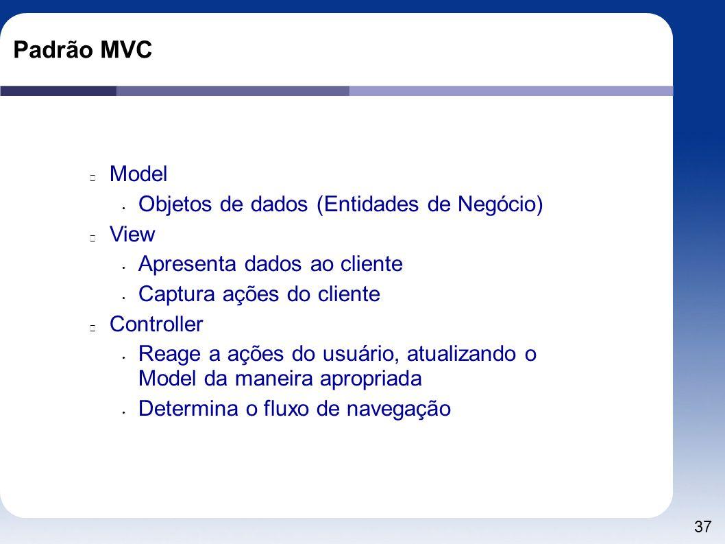 37 Padrão MVC Model Objetos de dados (Entidades de Negócio) View Apresenta dados ao cliente Captura ações do cliente Controller Reage a ações do usuár