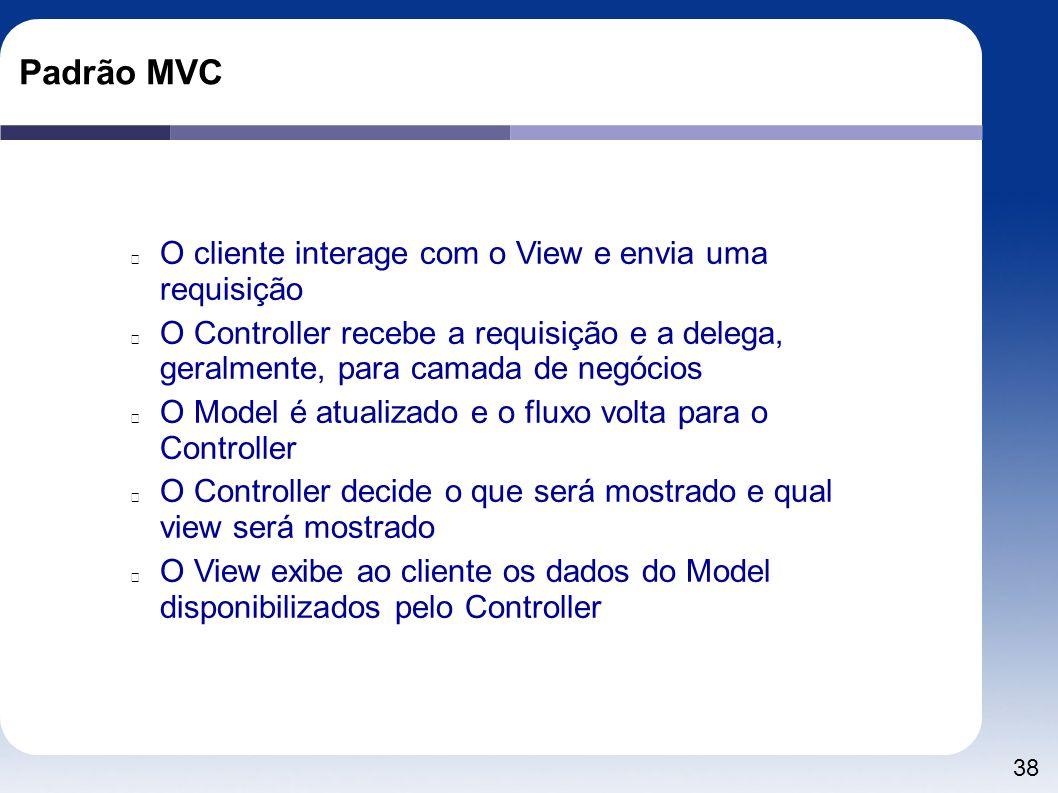38 Padrão MVC O cliente interage com o View e envia uma requisição O Controller recebe a requisição e a delega, geralmente, para camada de negócios O