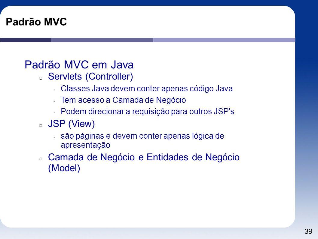 39 Padrão MVC Padrão MVC em Java Servlets (Controller) Classes Java devem conter apenas código Java Tem acesso a Camada de Negócio Podem direcionar a