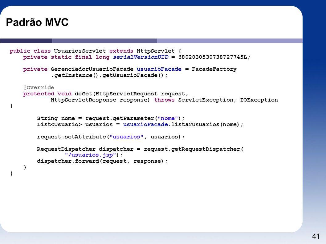 41 Padrão MVC public class UsuariosServlet extends HttpServlet { private static final long serialVersionUID = 6802030530738727745L; private Gerenciado