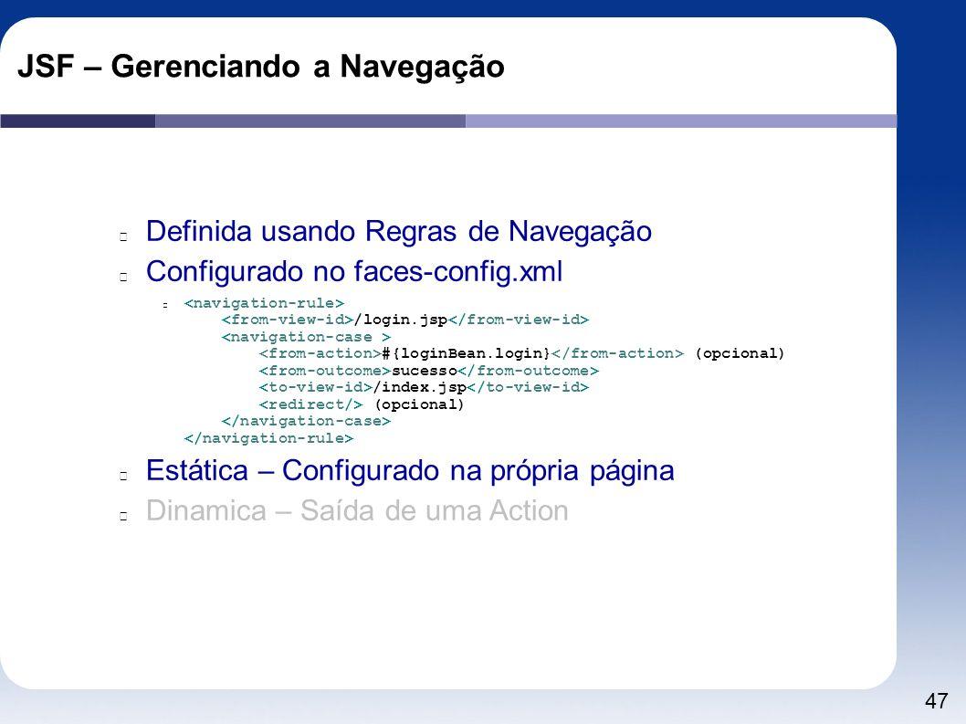 47 JSF – Gerenciando a Navegação Definida usando Regras de Navegação Configurado no faces-config.xml /login.jsp #{loginBean.login} (opcional) sucesso