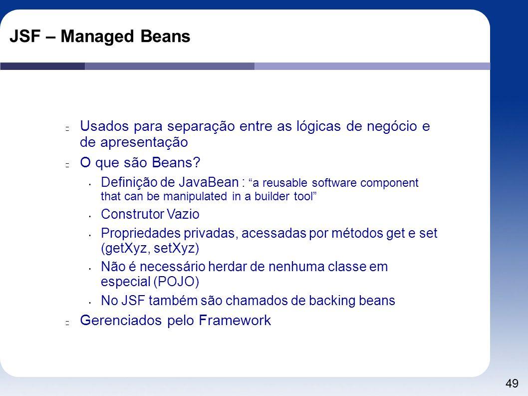 49 JSF – Managed Beans Usados para separação entre as lógicas de negócio e de apresentação O que são Beans? Definição de JavaBean : a reusable softwar
