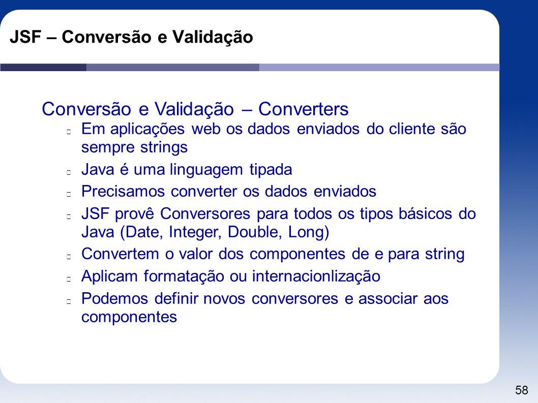 58 JSF – Conversão e Validação Conversão e Validação – Converters Em aplicações web os dados enviados do cliente são sempre strings Java é uma linguag