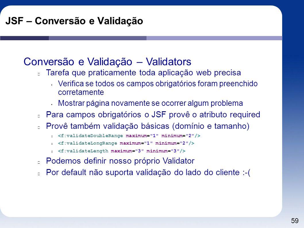 59 JSF – Conversão e Validação Conversão e Validação – Validators Tarefa que praticamente toda aplicação web precisa Verifica se todos os campos obrig