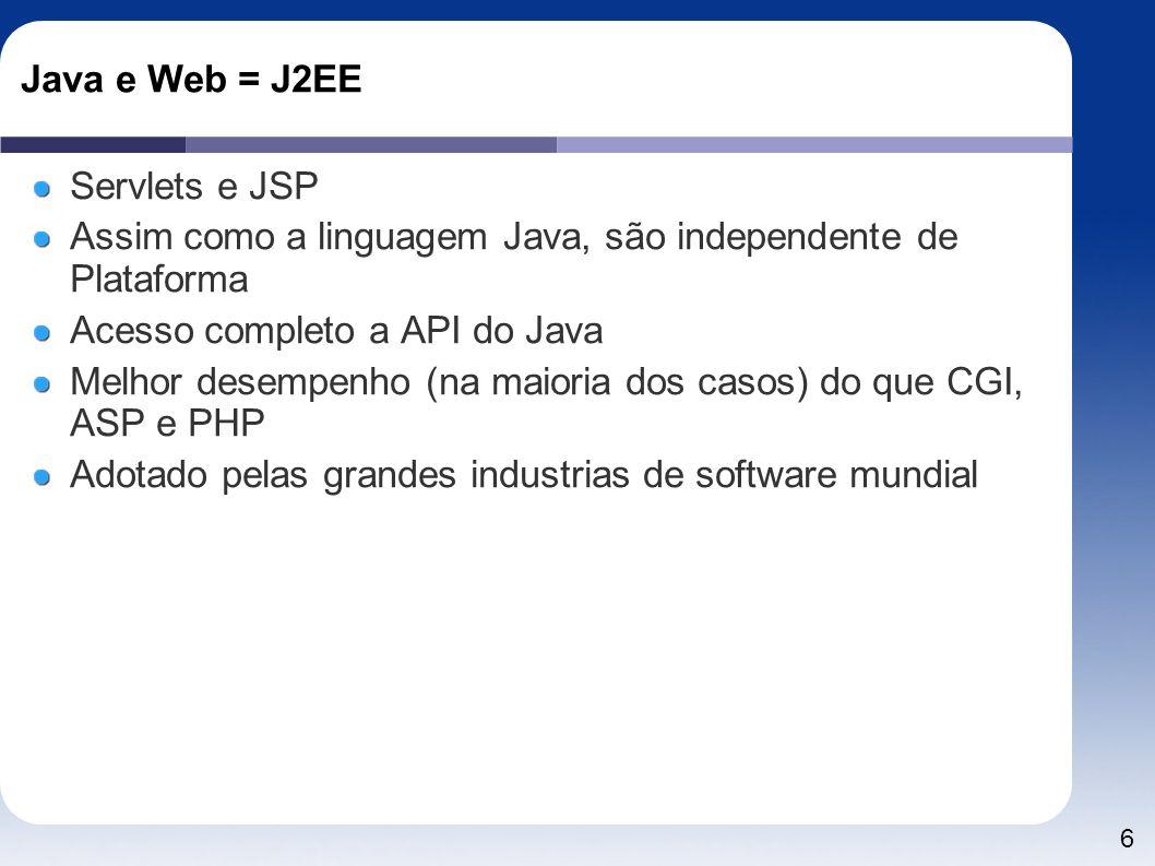 6 Java e Web = J2EE Servlets e JSP Assim como a linguagem Java, são independente de Plataforma Acesso completo a API do Java Melhor desempenho (na mai