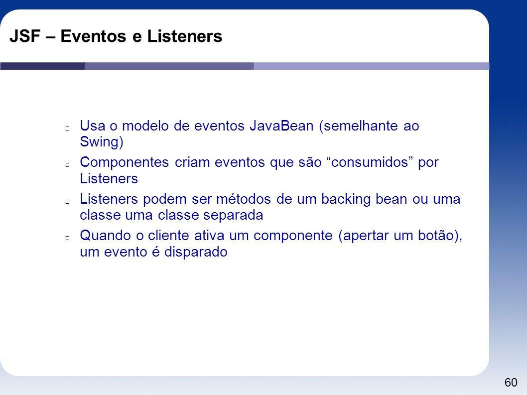 60 JSF – Eventos e Listeners Usa o modelo de eventos JavaBean (semelhante ao Swing) Componentes criam eventos que são consumidos por Listeners Listene
