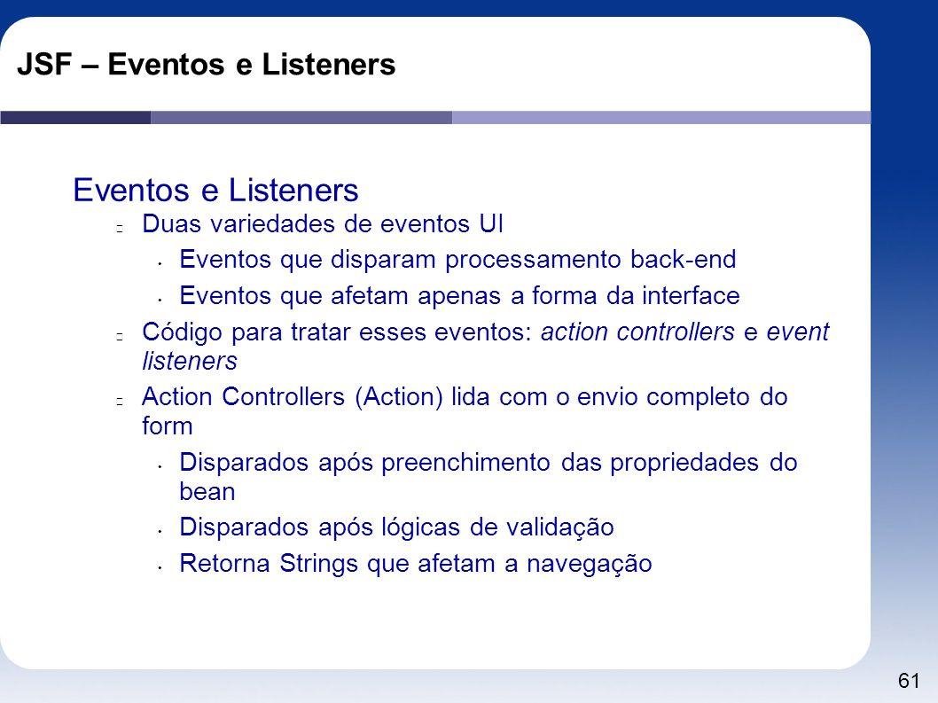 61 JSF – Eventos e Listeners Eventos e Listeners Duas variedades de eventos UI Eventos que disparam processamento back-end Eventos que afetam apenas a