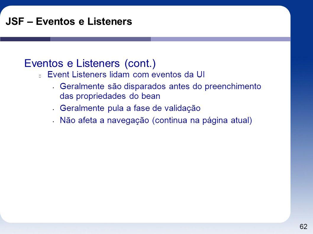 62 JSF – Eventos e Listeners Eventos e Listeners (cont.) Event Listeners lidam com eventos da UI Geralmente são disparados antes do preenchimento das