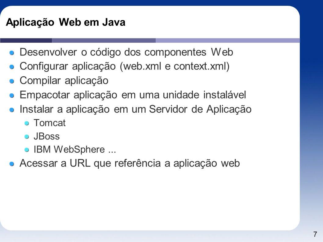 7 Aplicação Web em Java Desenvolver o código dos componentes Web Configurar aplicação (web.xml e context.xml) Compilar aplicação Empacotar aplicação e