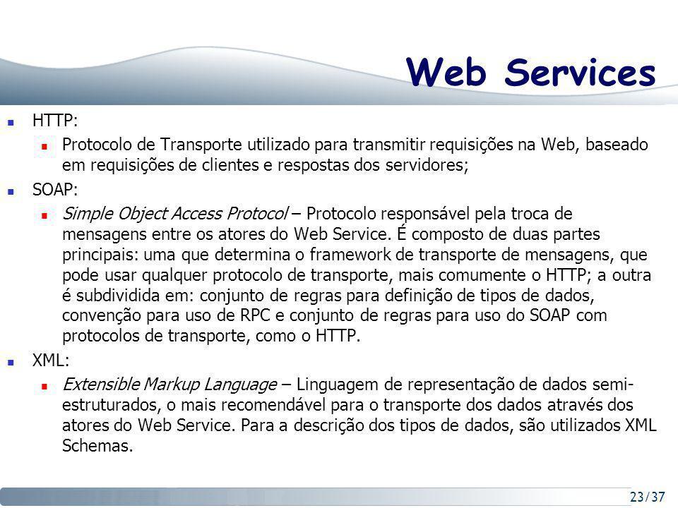 23/37 Web Services HTTP: Protocolo de Transporte utilizado para transmitir requisições na Web, baseado em requisições de clientes e respostas dos servidores; SOAP: Simple Object Access Protocol – Protocolo responsável pela troca de mensagens entre os atores do Web Service.