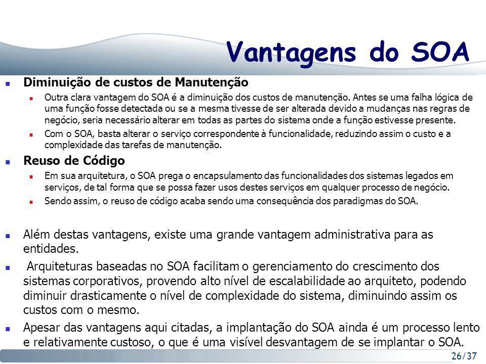 26/37 Vantagens do SOA Diminuição de custos de Manutenção Outra clara vantagem do SOA é a diminuição dos custos de manutenção.