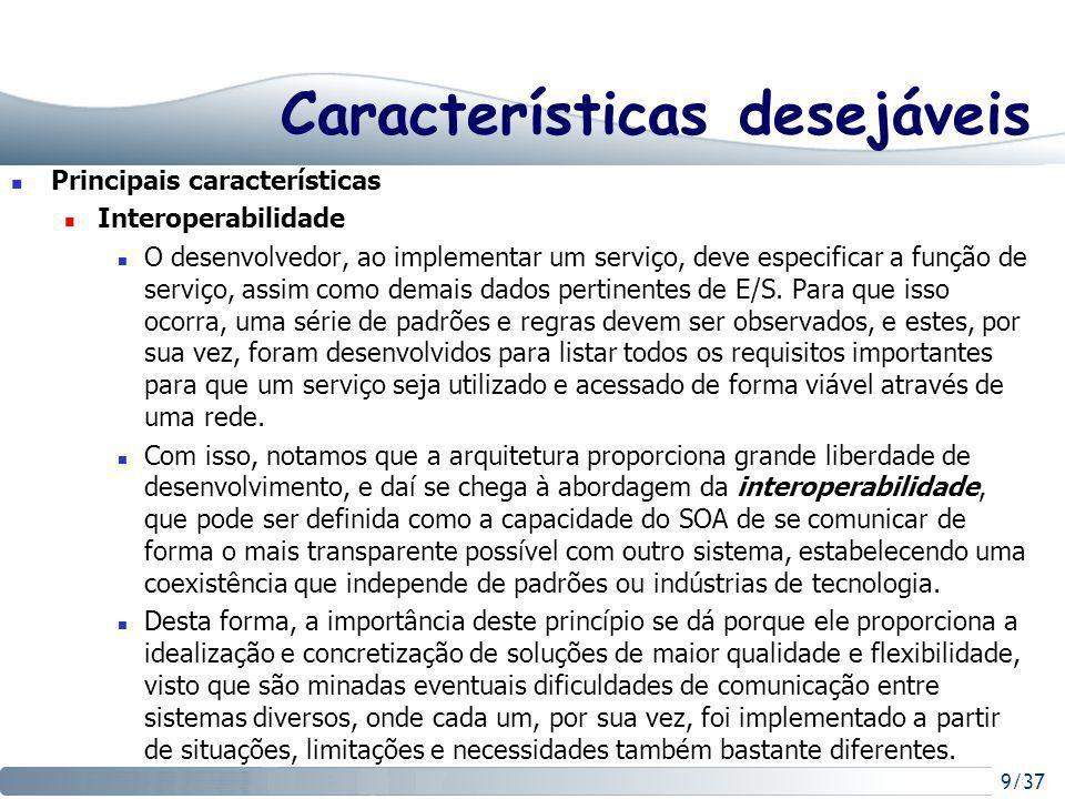 9/37 Características desejáveis Principais características Interoperabilidade O desenvolvedor, ao implementar um serviço, deve especificar a função de serviço, assim como demais dados pertinentes de E/S.