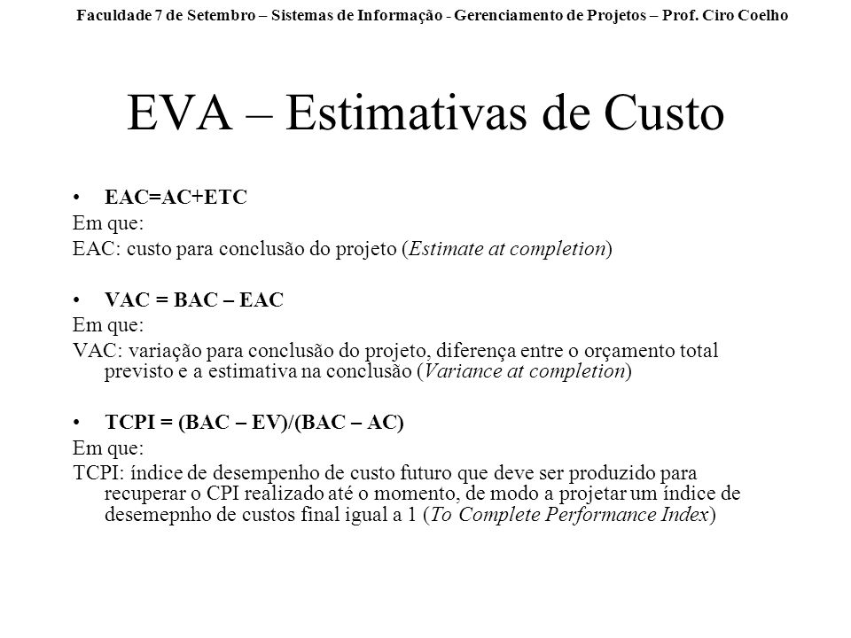 Faculdade 7 de Setembro – Sistemas de Informação - Gerenciamento de Projetos – Prof. Ciro Coelho EVA – Estimativas de Custo EAC=AC+ETC Em que: EAC: cu