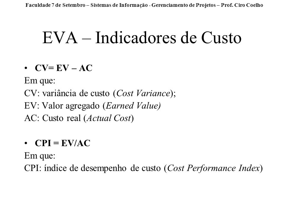 Faculdade 7 de Setembro – Sistemas de Informação - Gerenciamento de Projetos – Prof. Ciro Coelho EVA – Indicadores de Custo CV= EV – AC Em que: CV: va