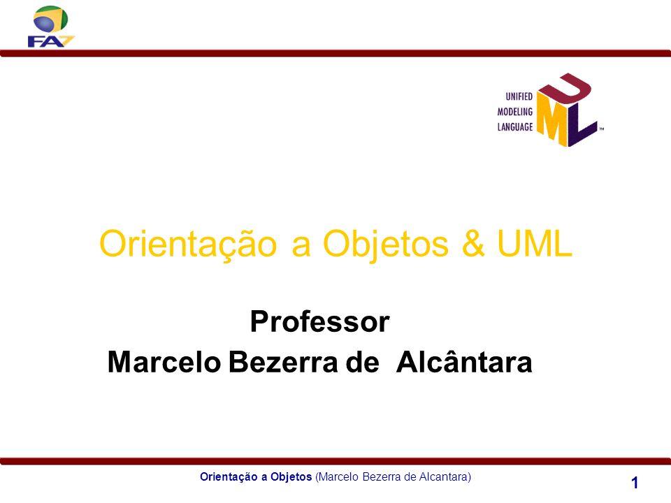 Orientação a Objetos (Marcelo Bezerra de Alcantara) 1 Orientação a Objetos & UML Professor Marcelo Bezerra de Alcântara