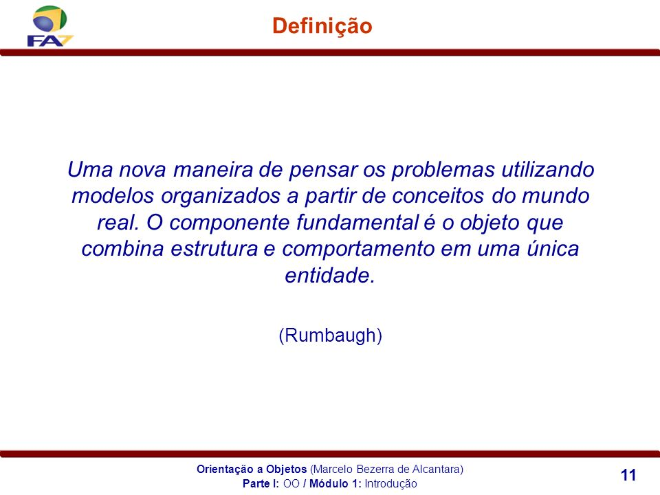Orientação a Objetos (Marcelo Bezerra de Alcantara) 11 Definição Uma nova maneira de pensar os problemas utilizando modelos organizados a partir de co