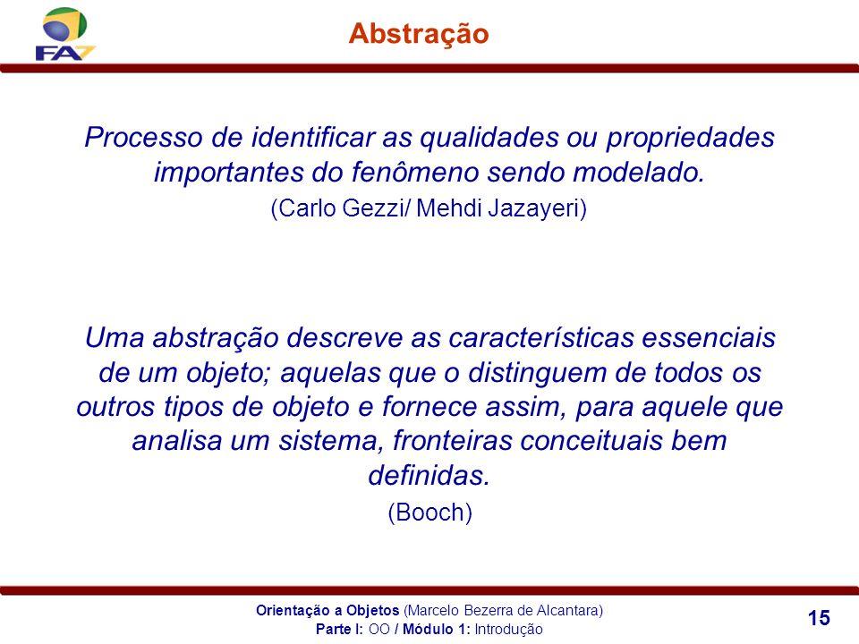 Orientação a Objetos (Marcelo Bezerra de Alcantara) 15 Abstração Processo de identificar as qualidades ou propriedades importantes do fenômeno sendo m