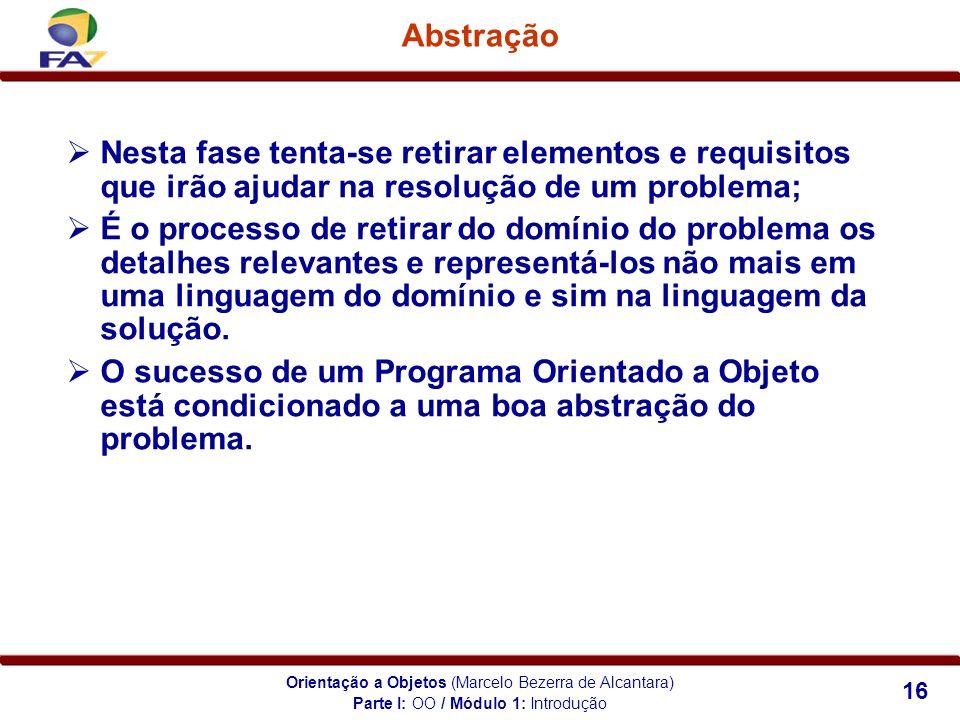Orientação a Objetos (Marcelo Bezerra de Alcantara) 16 Abstração Nesta fase tenta-se retirar elementos e requisitos que irão ajudar na resolução de um