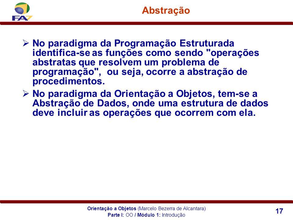 Orientação a Objetos (Marcelo Bezerra de Alcantara) 17 Abstração Parte I: OO / Módulo 1: Introdução No paradigma da Programação Estruturada identifica