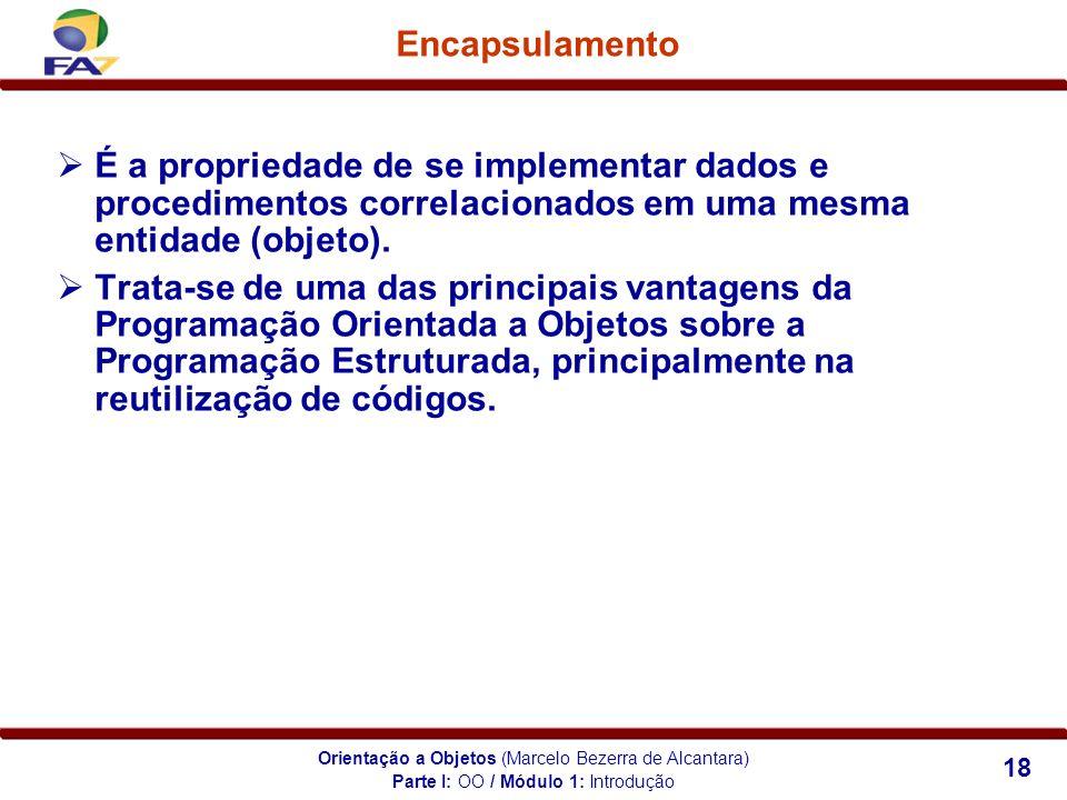 Orientação a Objetos (Marcelo Bezerra de Alcantara) 18 Encapsulamento Parte I: OO / Módulo 1: Introdução É a propriedade de se implementar dados e pro